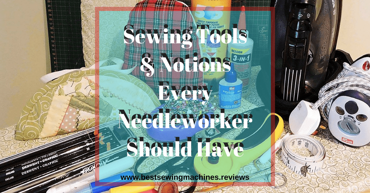 Sewing Tools & Notions Every Needleworker Should Have